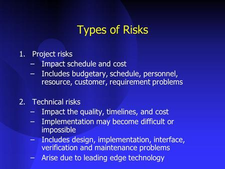 Types of Risks 1.Project risks –Impact schedule and cost –Includes budgetary, schedule, personnel, resource, customer, requirement problems 2.Technical.