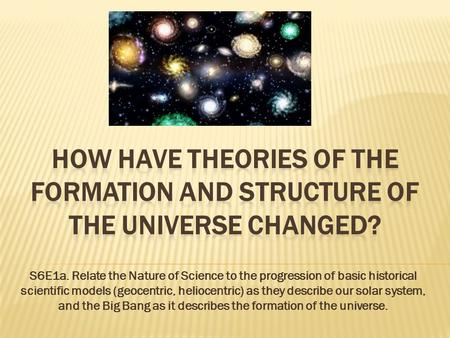 How have Theories of the formation and structure of the universe changed? S6E1a. Relate the Nature of Science to the progression of basic historical scientific.