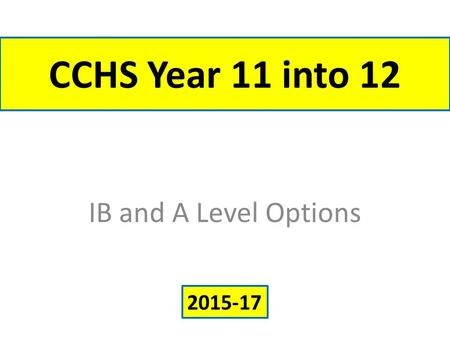 CCHS Year 11 into 12 IB and A Level Options 2015-17.