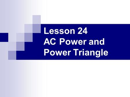 Lesson 24 AC Power and Power Triangle