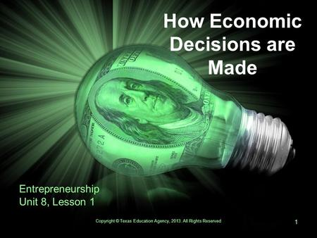 How Economic Decisions are Made Entrepreneurship Unit 8, Lesson 1 Copyright © Texas Education Agency, 2013. All Rights Reserved 1.