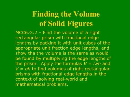 Finding the Volume of Solid Figures MCC6.G.2 – Find the volume of a right rectangular prism with fractional edge lengths by packing it with unit cubes.