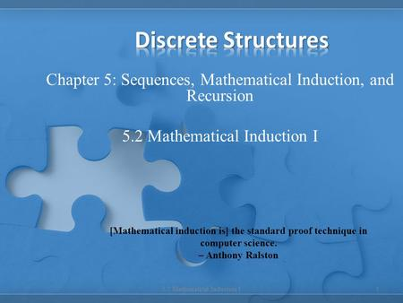 Discrete Structures Chapter 5: Sequences, Mathematical Induction, and Recursion 5.2 Mathematical Induction I [Mathematical induction is] the standard proof.