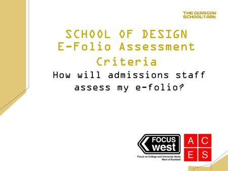 E-Folio Assessment Criteria How will admissions staff assess my e-folio? SCHOOL OF DESIGN.