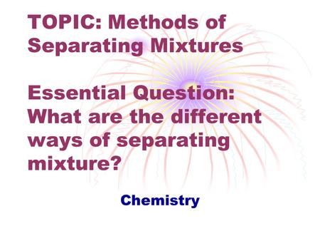 TOPIC: Methods of Separating Mixtures Essential Question: What are the different ways of separating mixture? This ppt introduces and reviews ways of separating.
