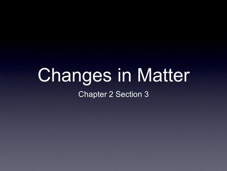Changes in Matter Chapter 2 Section 3.