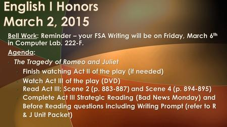 Bell Work: Reminder – your FSA Writing will be on Friday, March 6 th in Computer Lab. 222-F. Agenda: The Tragedy of Romeo and Juliet The Tragedy of Romeo.