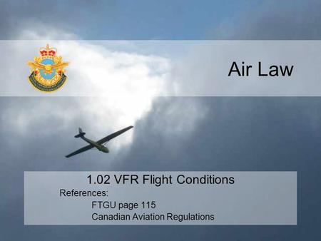 Air Law 1.02 VFR Flight Conditions References: FTGU page 115