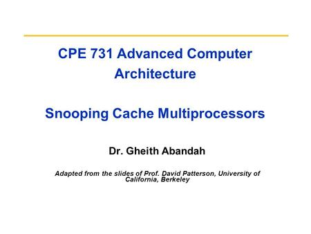 CPE 731 Advanced Computer Architecture Snooping Cache Multiprocessors Dr. Gheith Abandah Adapted from the slides of Prof. David Patterson, University of.