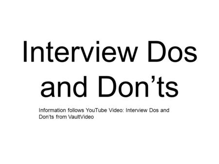 Interview Dos and Don'ts Information follows YouTube Video: Interview Dos and Don'ts from VaultVideo.