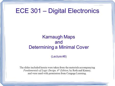 ECE 301 – Digital Electronics Karnaugh Maps and Determining a Minimal Cover (Lecture #8) The slides included herein were taken from the materials accompanying.