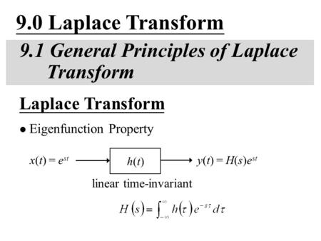 9.0 Laplace Transform 9.1 General Principles of Laplace Transform linear time-invariant Laplace Transform Eigenfunction Property y(t) = H(s)e st h(t)h(t)