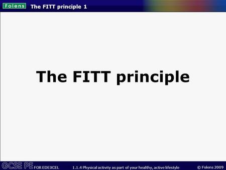 © Folens 2009 FOR EDEXCEL 1.1.4 Physical activity as part of your healthy, active lifestyle The FITT principle 1 The FITT principle.