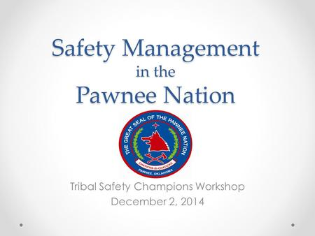 Safety Management in the Pawnee Nation Tribal Safety Champions Workshop December 2, 2014.
