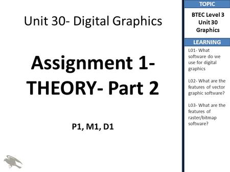 TOPIC LEARNING BTEC Level 3 Unit 30 Graphics L01- What software do we use for digital graphics L02- What are the features of vector graphic software? L03-