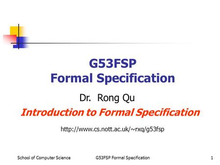 School of Computer ScienceG53FSP Formal Specification1 Dr. Rong Qu Introduction to Formal Specification