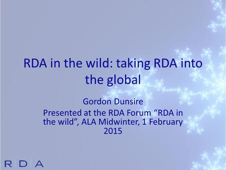 "RDA in the wild: taking RDA into the global Gordon Dunsire Presented at the RDA Forum ""RDA in the wild"", ALA Midwinter, 1 February 2015."