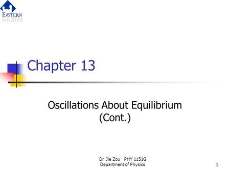 Dr. Jie Zou PHY 1151G Department of Physics1 Chapter 13 Oscillations About Equilibrium (Cont.)