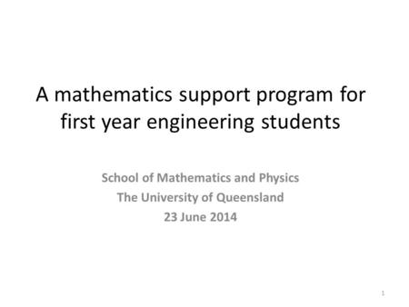 A mathematics support program for first year engineering students 1 School of Mathematics and Physics The University of Queensland 23 June 2014.
