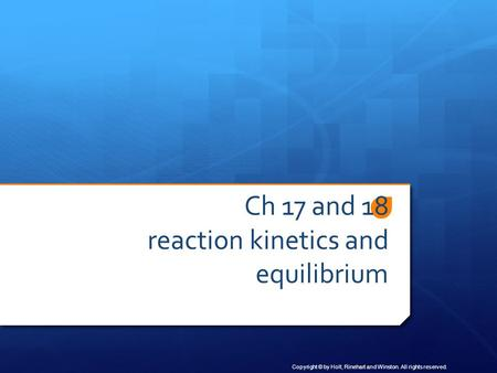 Copyright © by Holt, Rinehart and Winston. All rights reserved. Ch 17 and 18 reaction kinetics and equilibrium.