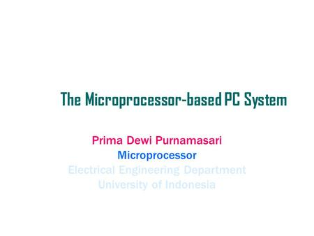 The Microprocessor-based PC System Prima Dewi Purnamasari Microprocessor Electrical Engineering Department University of Indonesia.