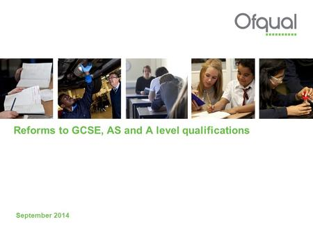 Reforms to GCSE, AS and A level qualifications September 2014.