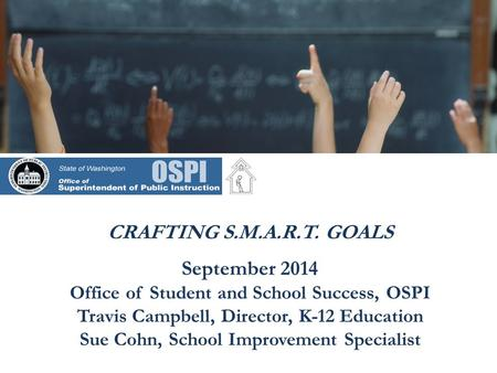 CRAFTING S.M.A.R.T. GOALS September 2014 Office of Student and School Success, OSPI Travis Campbell, Director, K-12 Education Sue Cohn, School Improvement.