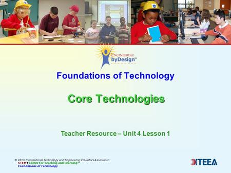 Core Technologies Foundations of Technology Core Technologies © 2013 International Technology and Engineering Educators Association STEM  Center for Teaching.