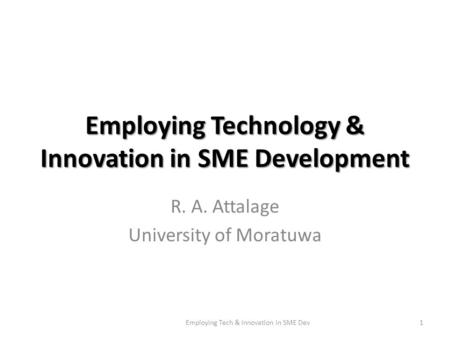 Employing Technology & Innovation in SME Development R. A. Attalage University of Moratuwa 1Employing Tech & Innovation in SME Dev.