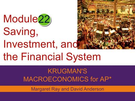 Module Saving, Investment, and the Financial System KRUGMAN'S MACROECONOMICS for AP* 22 Margaret Ray and David Anderson.