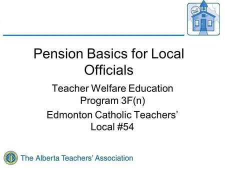 Pension Basics for Local Officials Teacher Welfare Education Program 3F(n) Edmonton Catholic Teachers' Local #54.