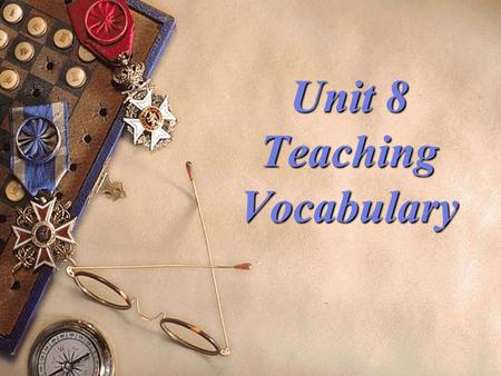 Unit 8 Teaching Vocabulary Teaching objectives :  1. know the meaning of knowing a word  2. grasp ways of presenting vocabulary  3. grasp ways of.