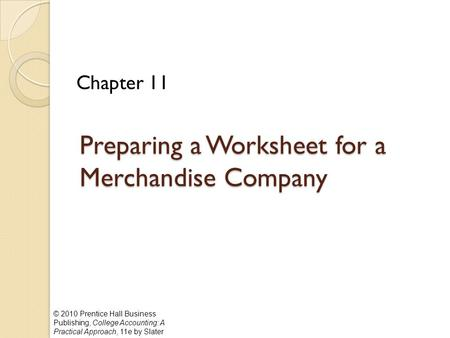 © 2010 Prentice Hall Business Publishing, College Accounting: A Practical Approach, 11e by Slater Preparing a Worksheet for a Merchandise Company Chapter.