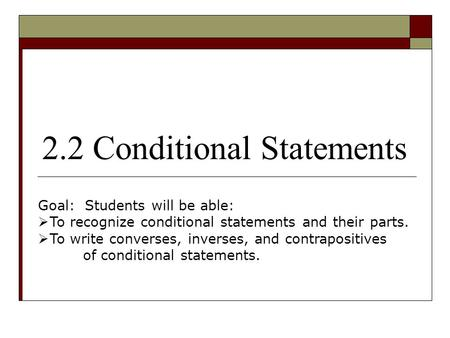 2.2 Conditional Statements Goal: Students will be able:  To recognize conditional statements and their parts.  To write converses, inverses, and contrapositives.