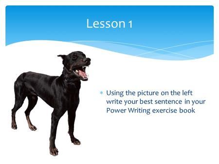 Lesson 1 Using the picture on the left write your best sentence in your Power Writing exercise book.