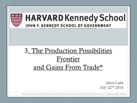 Of Microeconomics 3. The Production Possibilities Frontier and Gains From Trade* Akos Lada July 22nd 2014 * Slide content principally sourced from N.