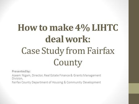 How to make 4% LIHTC deal work: Case Study from Fairfax County Presented by: Aseem Nigam, Director, Real Estate Finance & Grants Management Division, Fairfax.