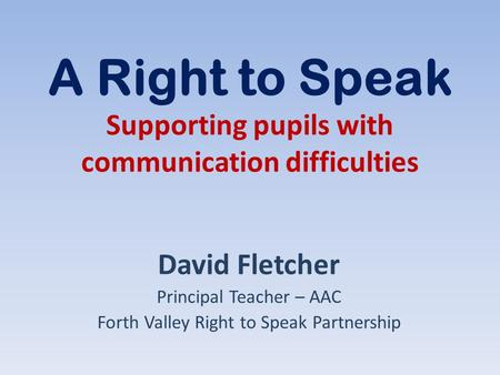A Right to Speak Supporting pupils with communication difficulties David Fletcher Principal Teacher – AAC Forth Valley Right to Speak Partnership.