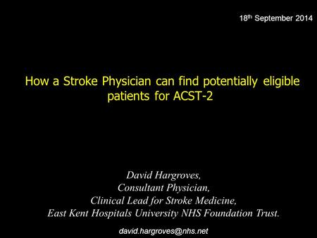 How a Stroke Physician can find potentially eligible patients for ACST-2 David Hargroves, Consultant Physician, Clinical Lead for Stroke Medicine, East.