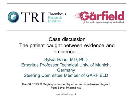 Www.tri-london.ac.uk The GARFIELD Registry is funded by an unrestricted research grant from Bayer Pharma AG Case discussion The patient caught between.