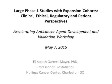 Large Phase 1 Studies with Expansion Cohorts: Clinical, Ethical, Regulatory and Patient Perspectives Accelerating Anticancer Agent Development and Validation.