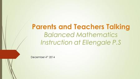 Parents and Teachers Talking Balanced Mathematics Instruction at Ellengale P.S December 4 th 2014.