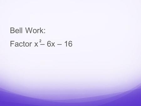 Bell Work: Factor x – 6x – 16 2. Answer: (x – 8)(x + 2)