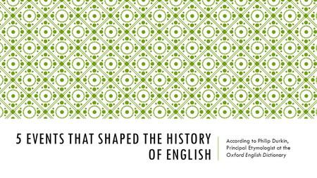 5 EVENTS THAT SHAPED THE HISTORY OF ENGLISH According to Philip Durkin, Principal Etymologist at the Oxford English Dictionary.