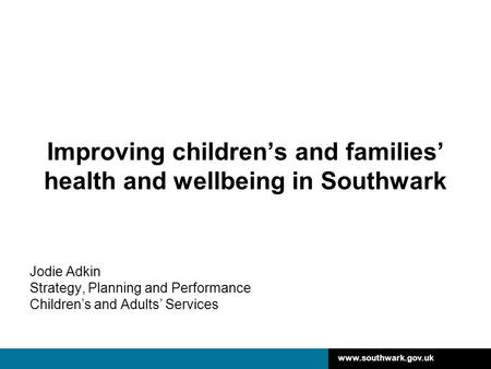 Www.southwark.gov.uk Improving children's and families' health and wellbeing in Southwark Jodie Adkin Strategy, Planning and Performance Children's and.