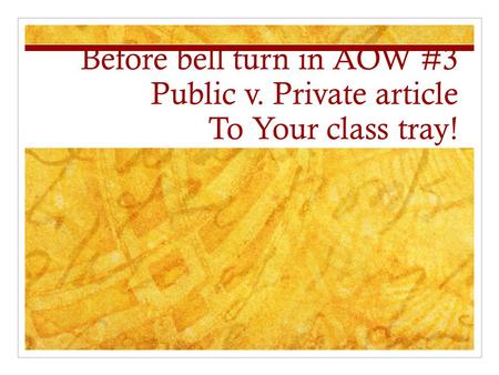Before bell turn in AOW #3 Public v. Private article To Your class tray!