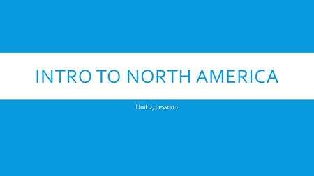 Intro to North America Unit 2, Lesson 1.