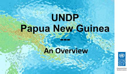 UNDP Papua New Guinea --- An Overview. 2012-2017: Common Country Programme Document (C-CPD) UNDP's portfolio in the context of the UNDAF (1) 2012-2017.