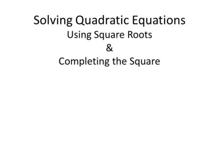 Solving Quadratic Equations Using Square Roots & Completing the Square