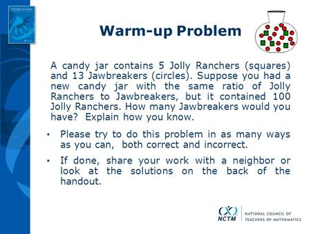 Warm-up Problem A candy jar contains 5 Jolly Ranchers (squares) and 13 Jawbreakers (circles). Suppose you had a new candy jar with the same ratio of Jolly.